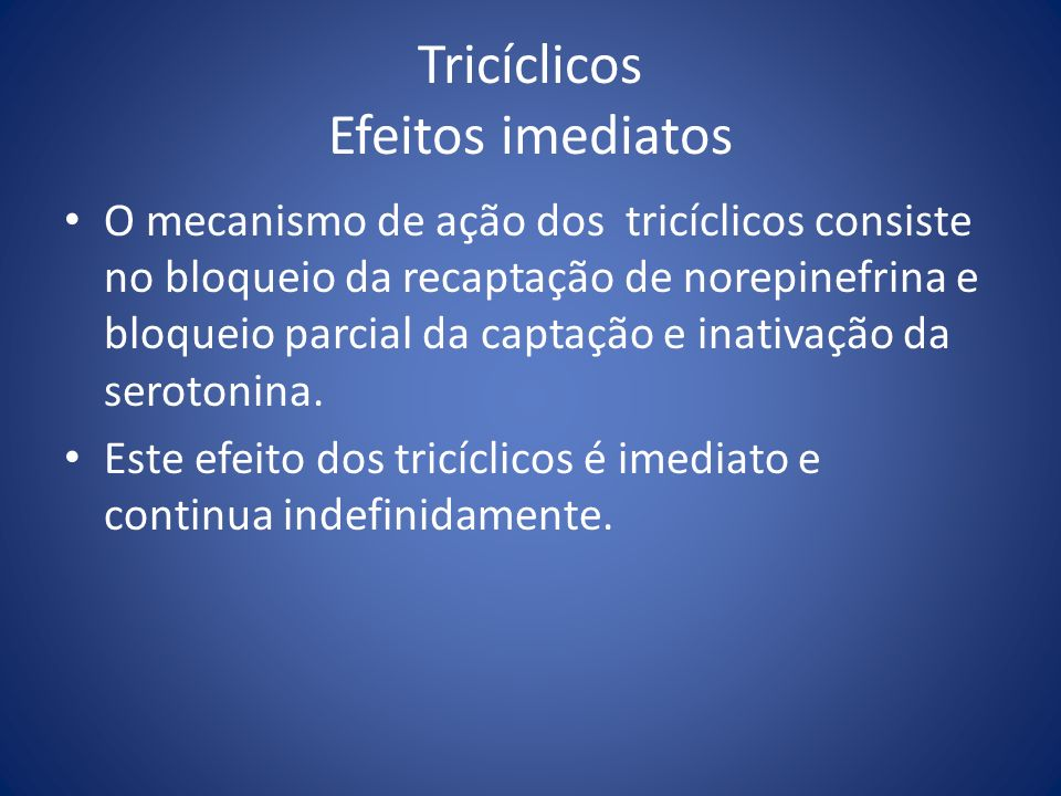 Tricíclicos Efeitos imediatos O mecanismo de ação dos tricíclicos consiste no bloqueio da recaptação de norepinefrina e bloqueio parcial da captação e