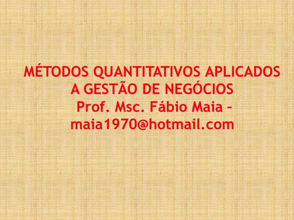 MÉTODOS QUANTITATIVOS APLICADOS A GESTÃO DE NEGÓCIOS Prof. Msc. Fábio Maia – maia1970@hotmail.com