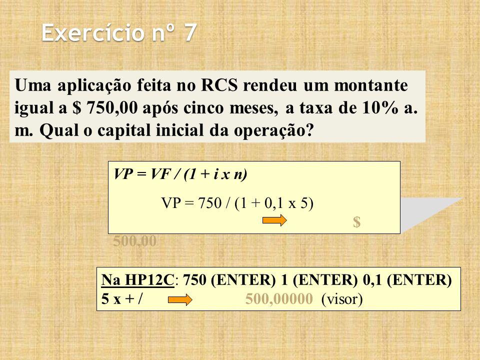 Exercício nº 7 Uma aplicação feita no RCS rendeu um montante igual a $ 750,00 após cinco meses, a taxa de 10% a. m. Qual o capital inicial da operação