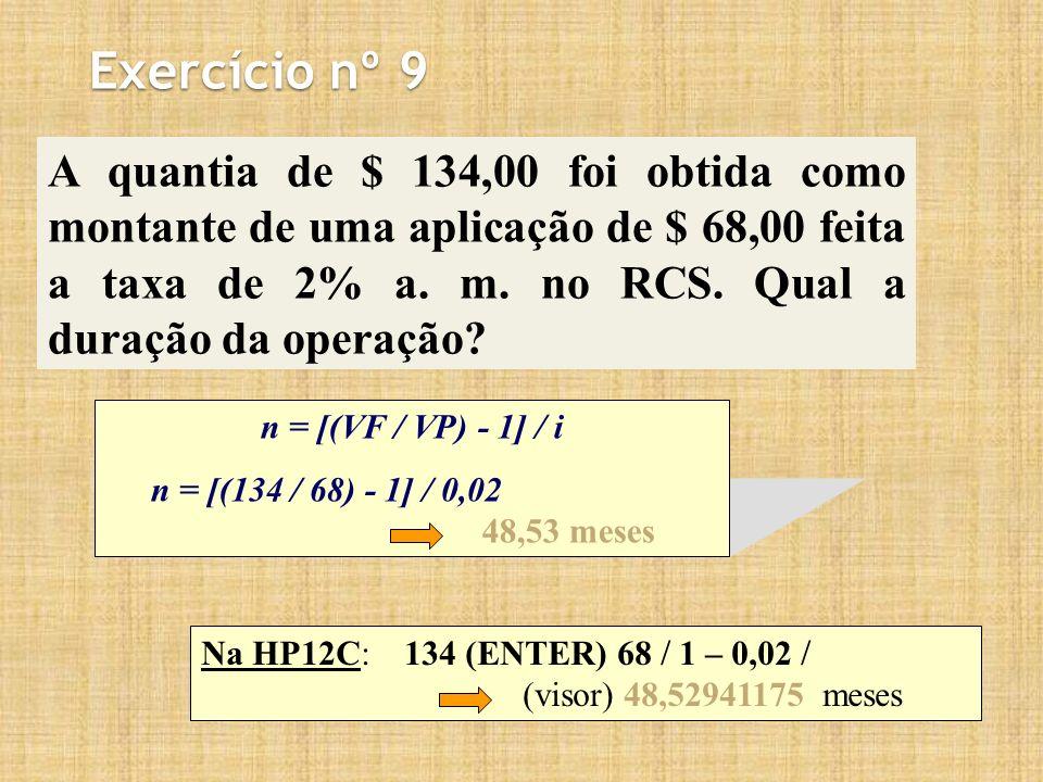 Exercício nº 9 A quantia de $ 134,00 foi obtida como montante de uma aplicação de $ 68,00 feita a taxa de 2% a. m. no RCS. Qual a duração da operação?