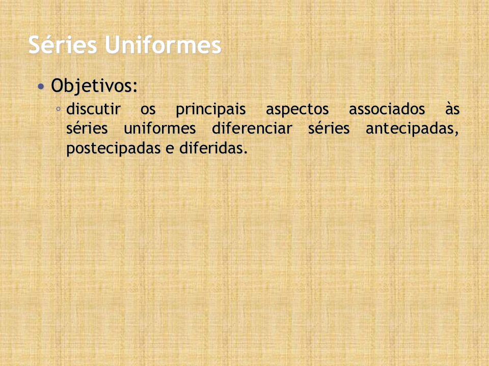 Séries Uniformes Objetivos: Objetivos: discutir os principais aspectos associados às séries uniformes diferenciar séries antecipadas, postecipadas e diferidas.