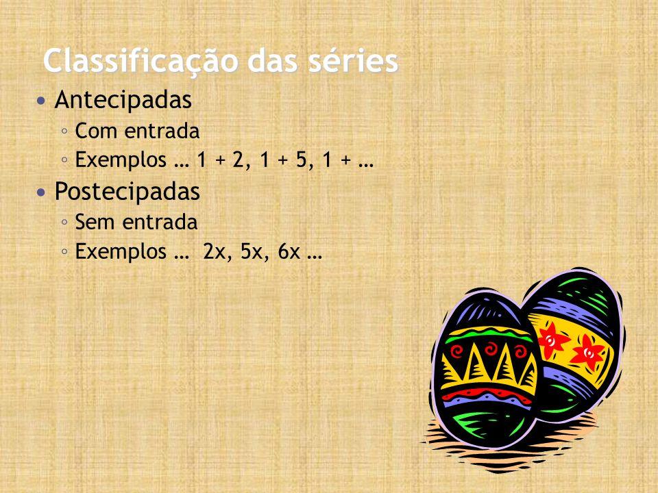 Classificação das séries Antecipadas Com entrada Exemplos … 1 + 2, 1 + 5, 1 + … Postecipadas Sem entrada Exemplos … 2x, 5x, 6x …