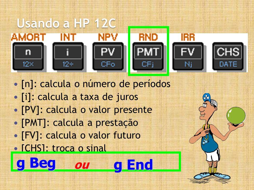 Usando a HP 12C [n]: calcula o número de períodos [i]: calcula a taxa de juros [PV]: calcula o valor presente [PMT]: calcula a prestação [FV]: calcula o valor futuro [CHS]: troca o sinal g Beg g End ou