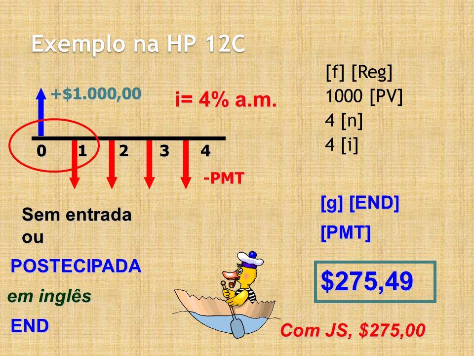 Exemplo na HP 12C [f] [Reg] 1000 [PV] 4 [n] 4 [i] +$1.000,0020143-PMT i= 4% a.m. Sem entrada ou POSTECIPADA em inglês END [g] [END] $275,49 [PMT] Com