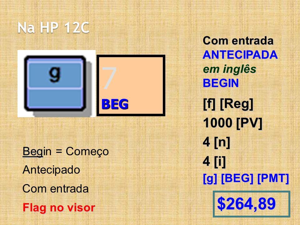Na HP 12C Com entrada ANTECIPADA em inglês BEGIN [f] [Reg] 1000 [PV] 4 [n] 4 [i] [g] [BEG] [PMT] $264,89 7BEG Beg Begin = Começo Antecipado Com entrada Flag no visor