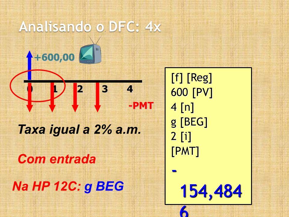 Analisando o DFC: 4x +600,0020143-PMT Taxa igual a 2% a.m. Com entrada Na HP 12C: g BEG [f] [Reg] 600 [PV] 4 [n] g [BEG] 2 [i] [PMT] - 154,484 6