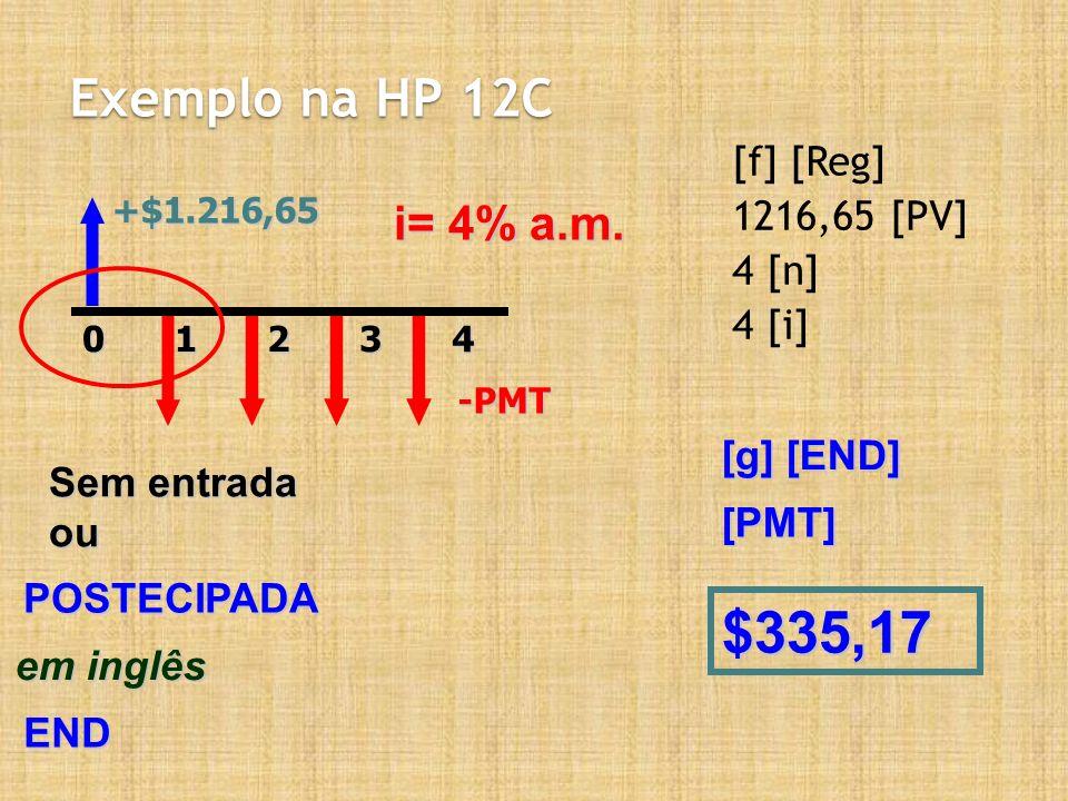 Exemplo na HP 12C [f] [Reg] 1216,65 [PV] 4 [n] 4 [i] +$1.216,6520143-PMT i= 4% a.m. Sem entrada ou POSTECIPADA em inglês END [g] [END] $335,17 [PMT]