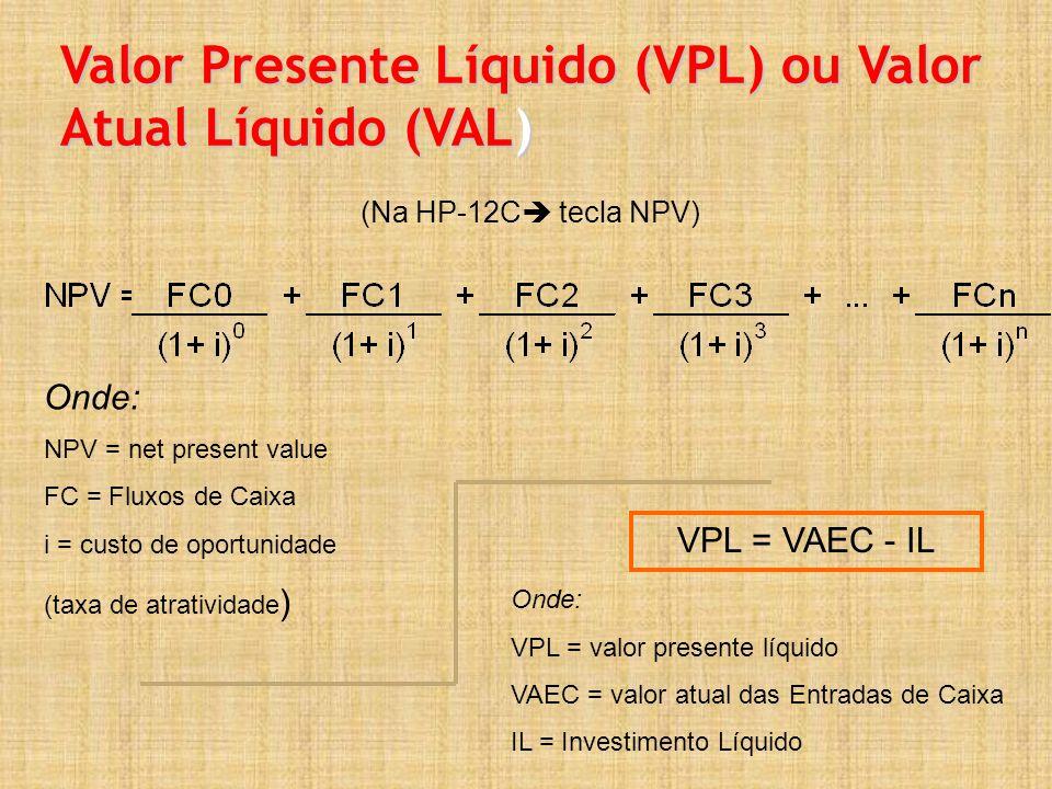 Valor Presente Líquido (VPL) ou Valor Atual Líquido (VAL) (Na HP-12C tecla NPV) VPL = VAEC - IL Onde: VPL = valor presente líquido VAEC = valor atual das Entradas de Caixa IL = Investimento Líquido Onde: NPV = net present value FC = Fluxos de Caixa i = custo de oportunidade (taxa de atratividade )