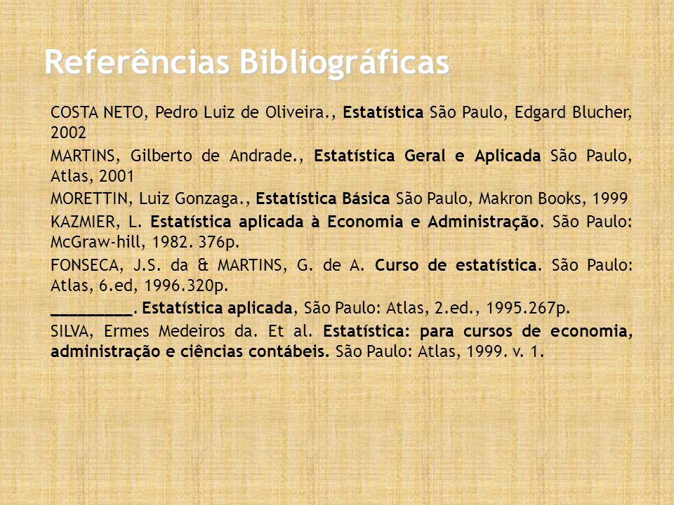 Referências Bibliográficas COSTA NETO, Pedro Luiz de Oliveira., Estatística São Paulo, Edgard Blucher, 2002 MARTINS, Gilberto de Andrade., Estatística