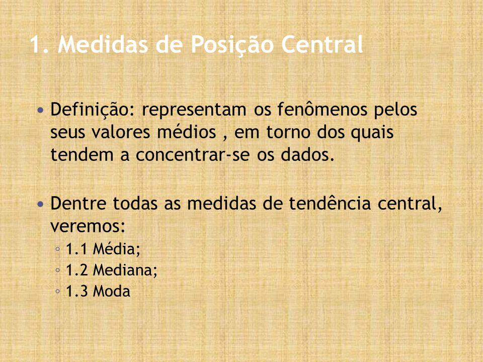 1. Medidas de Posição Central Definição: representam os fenômenos pelos seus valores médios, em torno dos quais tendem a concentrar-se os dados. Dentr