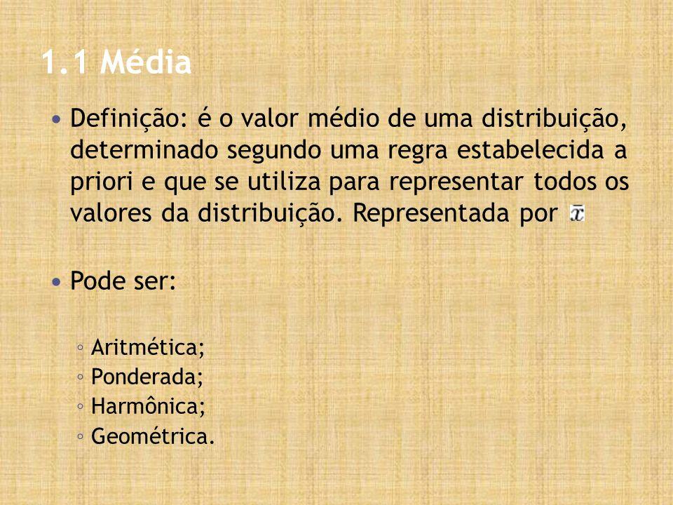 1.1 Média Definição: é o valor médio de uma distribuição, determinado segundo uma regra estabelecida a priori e que se utiliza para representar todos os valores da distribuição.