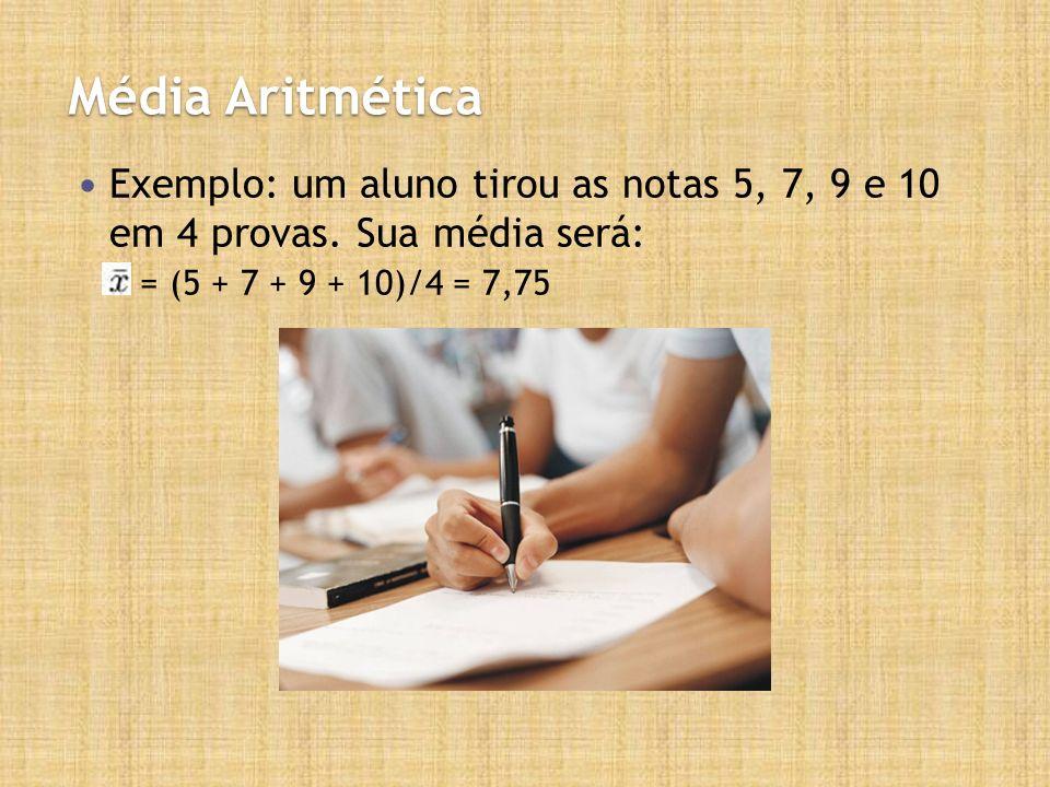 Média Aritmética Exemplo: um aluno tirou as notas 5, 7, 9 e 10 em 4 provas. Sua média será: = (5 + 7 + 9 + 10)/4 = 7,75