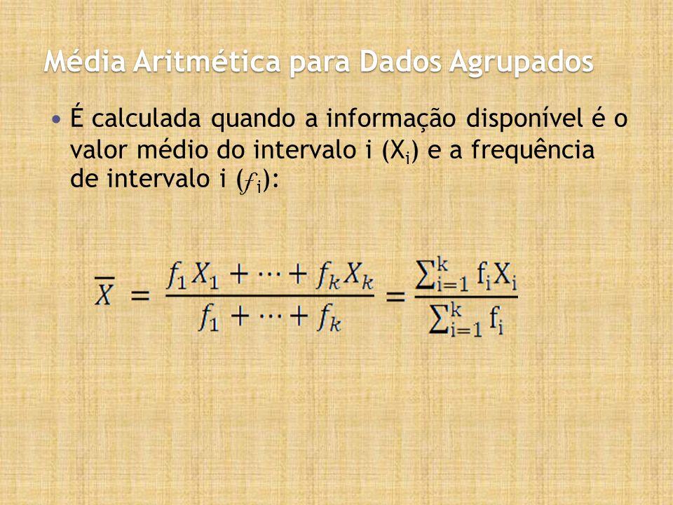 Média Aritmética para Dados Agrupados É calculada quando a informação disponível é o valor médio do intervalo i (X i ) e a frequência de intervalo i ( f i ):
