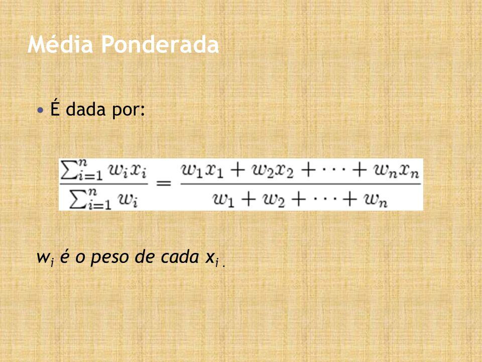 Média Ponderada É dada por: w i é o peso de cada x i.