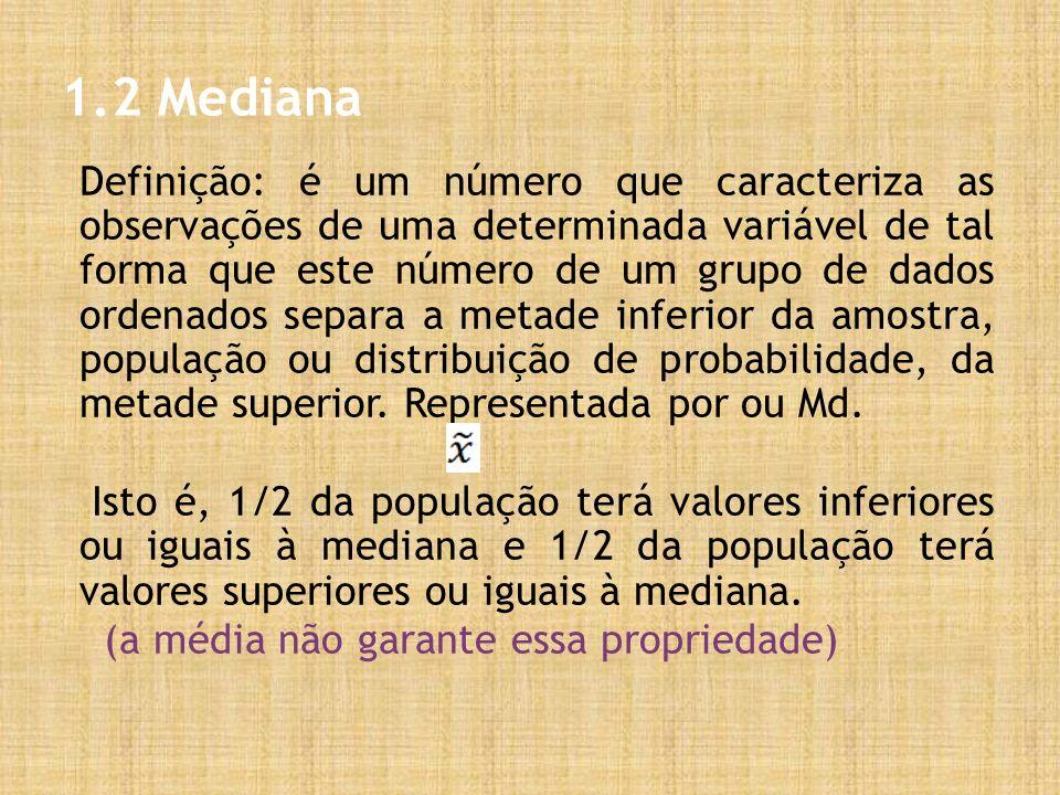 1.2 Mediana Definição: é um número que caracteriza as observações de uma determinada variável de tal forma que este número de um grupo de dados ordenados separa a metade inferior da amostra, população ou distribuição de probabilidade, da metade superior.