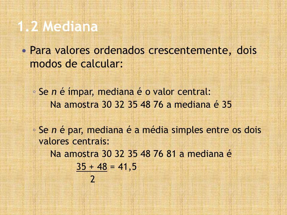 1.2 Mediana Para valores ordenados crescentemente, dois modos de calcular: Se n é ímpar, mediana é o valor central: Na amostra 30 32 35 48 76 a mediana é 35 Se n é par, mediana é a média simples entre os dois valores centrais: Na amostra 30 32 35 48 76 81 a mediana é 35 + 48 = 41,5 2