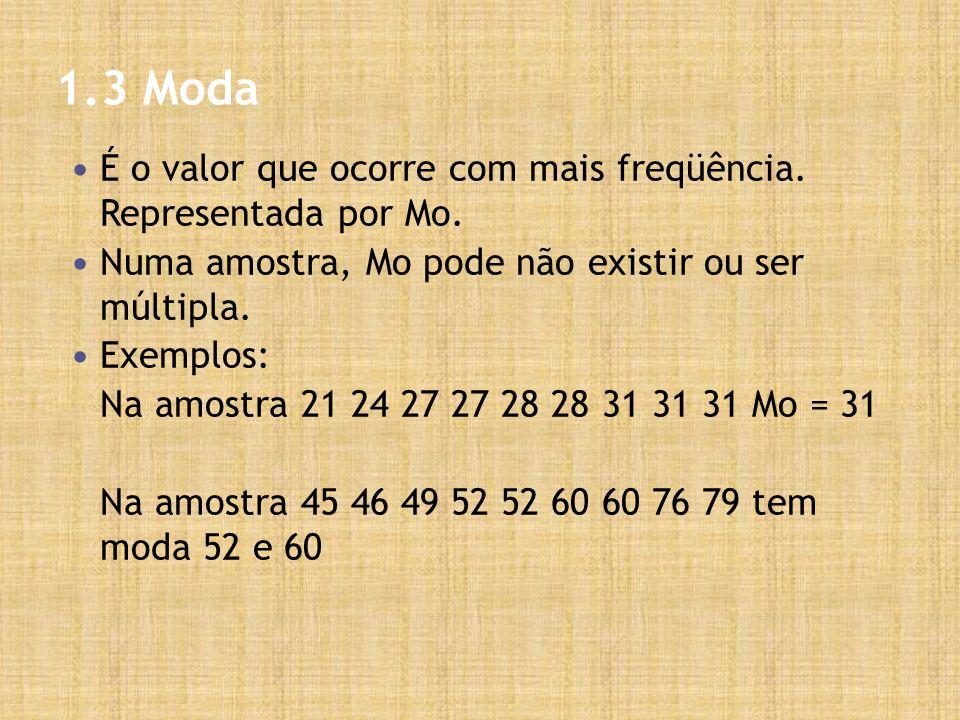 1.3 Moda É o valor que ocorre com mais freqüência. Representada por Mo. Numa amostra, Mo pode não existir ou ser múltipla. Exemplos: Na amostra 21 24