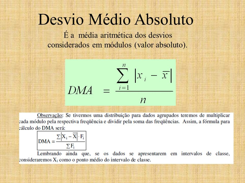 É a média aritmética dos desvios considerados em módulos (valor absoluto). Desvio Médio Absoluto.