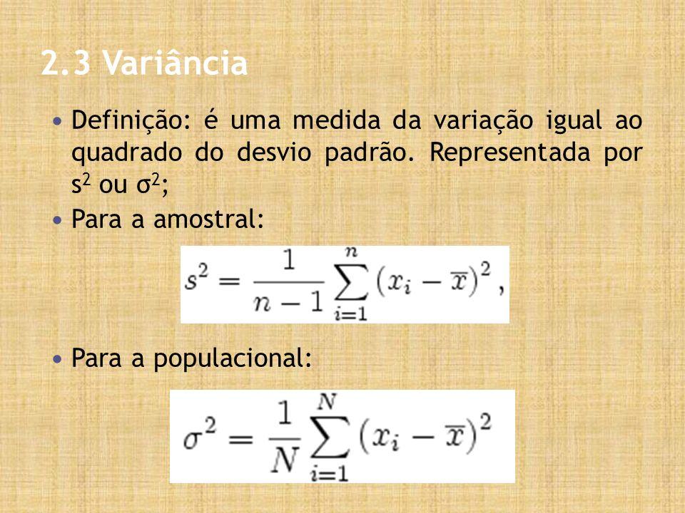 2.3 Variância Definição: é uma medida da variação igual ao quadrado do desvio padrão. Representada por s 2 ou σ 2 ; Para a amostral: Para a populacion