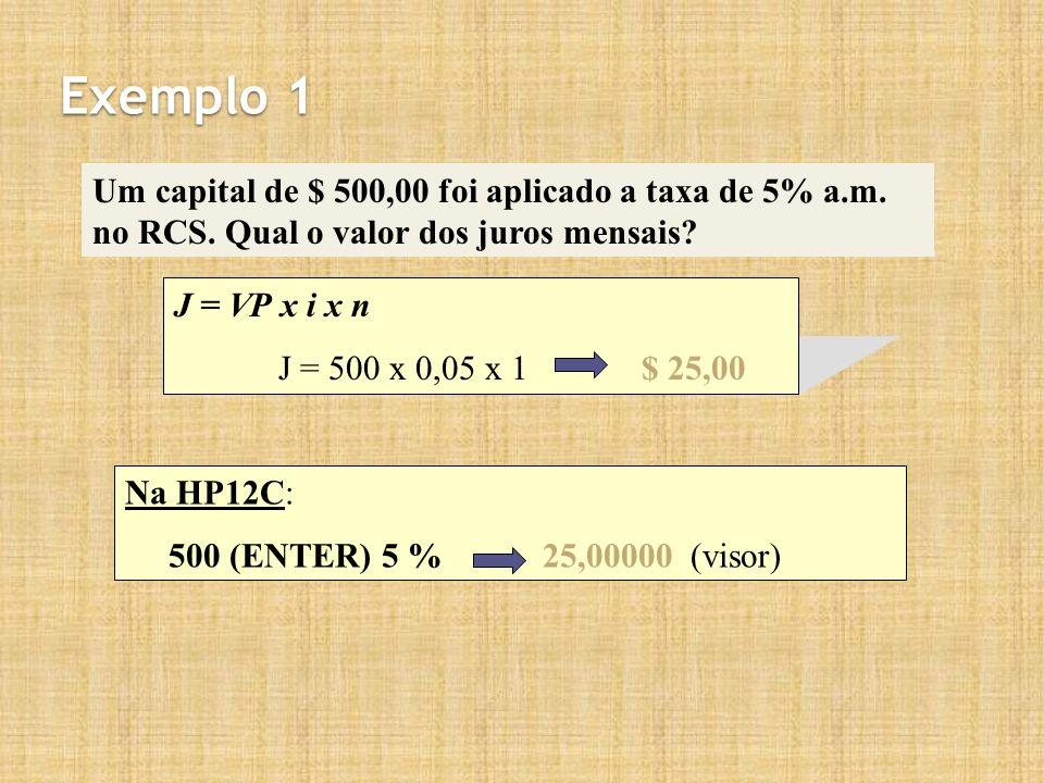 Exemplo 1 Um capital de $ 500,00 foi aplicado a taxa de 5% a.m. no RCS. Qual o valor dos juros mensais? J = VP x i x n J = 500 x 0,05 x 1 $ 25,00 Na H