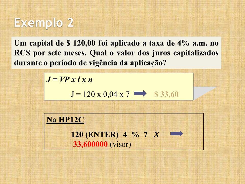 Na HP12C: 120 (ENTER) 4 % 7 X 33,600000 (visor) Exemplo 2 Um capital de $ 120,00 foi aplicado a taxa de 4% a.m. no RCS por sete meses. Qual o valor do