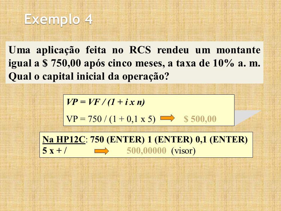 Exemplo 4 Uma aplicação feita no RCS rendeu um montante igual a $ 750,00 após cinco meses, a taxa de 10% a. m. Qual o capital inicial da operação? VP
