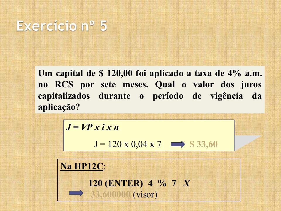 Na HP12C: 120 (ENTER) 4 % 7 X 33,600000 (visor) Exercício nº 5 Um capital de $ 120,00 foi aplicado a taxa de 4% a.m. no RCS por sete meses. Qual o val