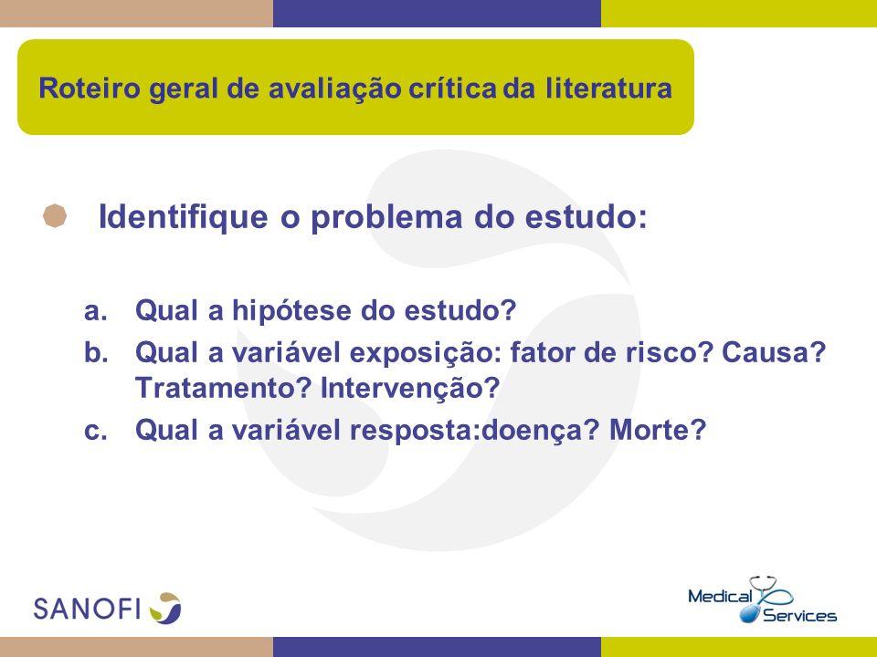 Roteiro geral de avaliação crítica da literatura Identifique o problema do estudo: a.Qual a hipótese do estudo? b.Qual a variável exposição: fator de