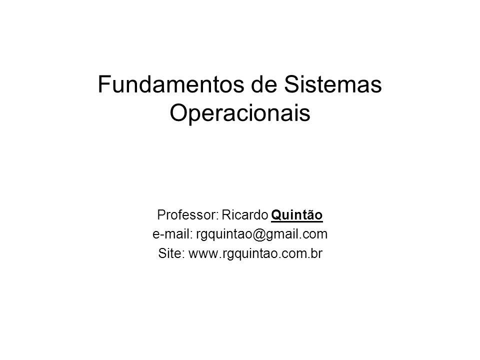 Fundamentos de Sistemas Operacionais Professor: Ricardo Quintão e-mail: rgquintao@gmail.com Site: www.rgquintao.com.br