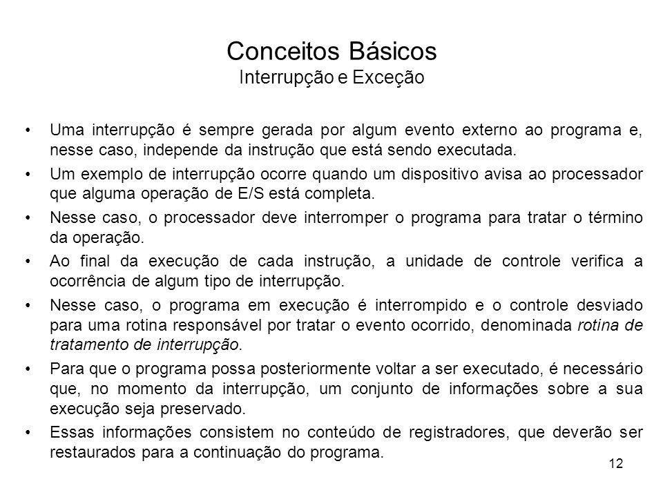 Conceitos Básicos Interrupção e Exceção Uma interrupção é sempre gerada por algum evento externo ao programa e, nesse caso, independe da instrução que