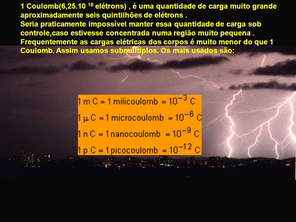 1 Coulomb(6,25.10 18 elétrons), é uma quantidade de carga muito grande aproximadamente seis quintilhões de elétrons. Seria praticamente impossível man