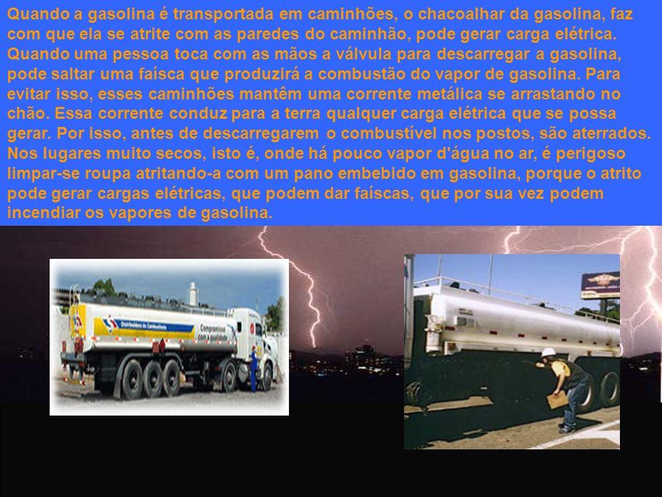 Quando a gasolina é transportada em caminhões, o chacoalhar da gasolina, faz com que ela se atrite com as paredes do caminhão, pode gerar carga elétri