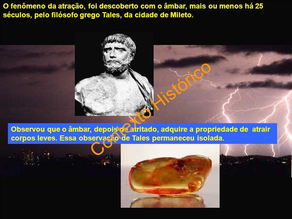 O fenômeno da atração, foi descoberto com o âmbar, mais ou menos há 25 séculos, pelo filósofo grego Tales, da cidade de Mileto. Observou que o âmbar,