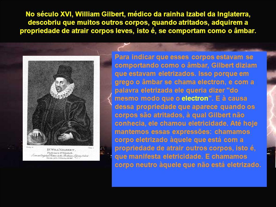 No século XVI, William Gilbert, médico da rainha Izabel da Inglaterra, descobriu que muitos outros corpos, quando atritados, adquirem a propriedade de