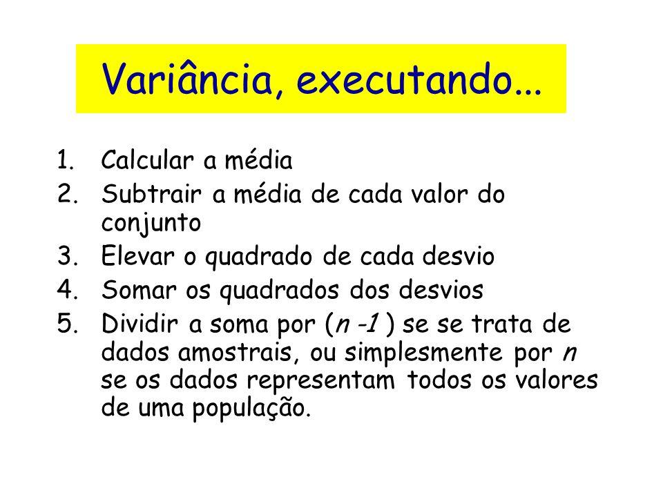 Variância, executando... 1.Calcular a média 2.Subtrair a média de cada valor do conjunto 3.Elevar o quadrado de cada desvio 4.Somar os quadrados dos d