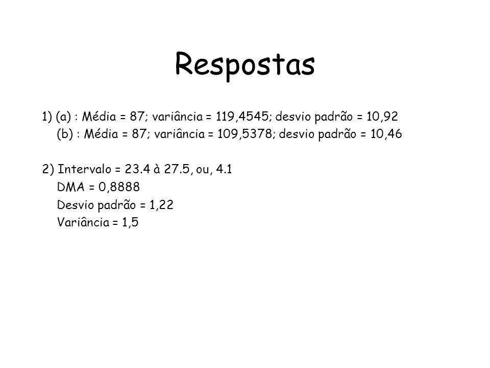 Respostas 1) (a) : Média = 87; variância = 119,4545; desvio padrão = 10,92 (b) : Média = 87; variância = 109,5378; desvio padrão = 10,46 2) Intervalo