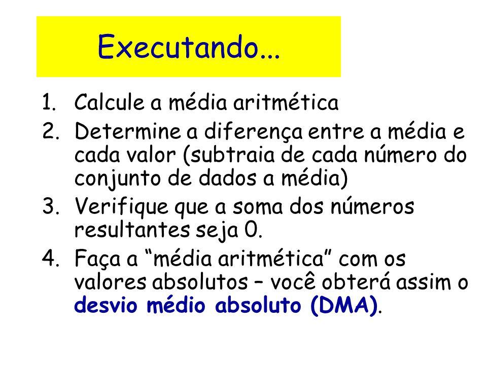 Executando... 1.Calcule a média aritmética 2.Determine a diferença entre a média e cada valor (subtraia de cada número do conjunto de dados a média) 3