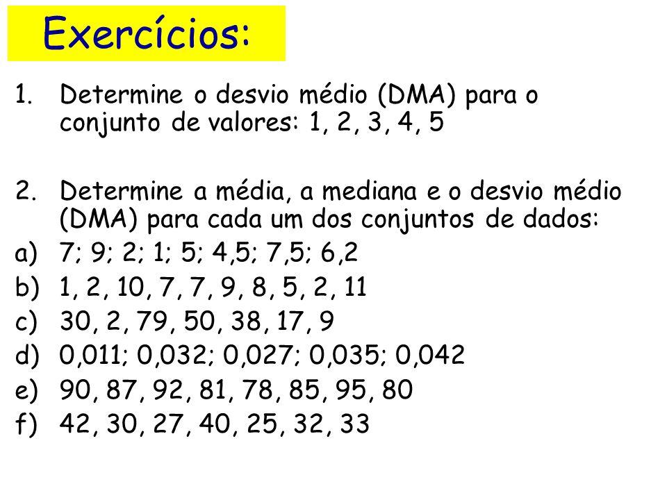 Exercícios: 1.Determine o desvio médio (DMA) para o conjunto de valores: 1, 2, 3, 4, 5 2.Determine a média, a mediana e o desvio médio (DMA) para cada