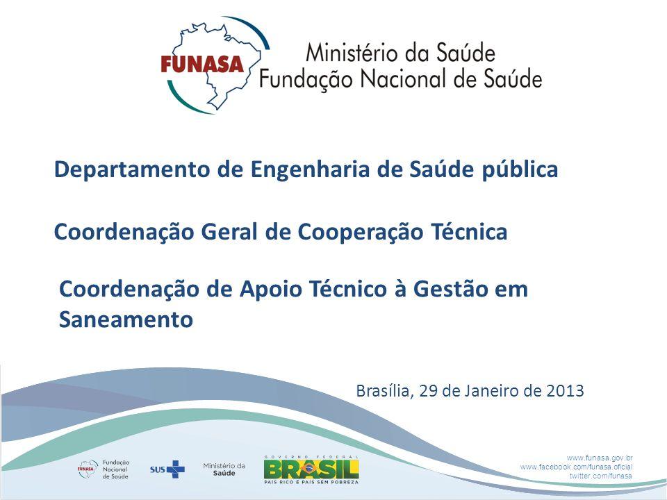 www.funasa.gov.br www.facebook.com/funasa.oficial twitter.com/funasa Departamento de Engenharia de Saúde pública Coordenação Geral de Cooperação Técnica Coordenação de Apoio Técnico à Gestão em Saneamento Brasília, 29 de Janeiro de 2013