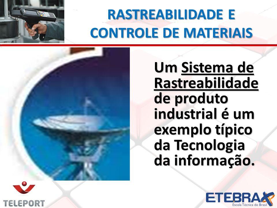 RASTREABILIDADE E CONTROLE DE MATERIAIS Um Sistema de Rastreabilidade de produto industrial é um exemplo típico da Tecnologia da informação.