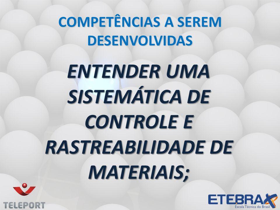 ENTENDER UMA SISTEMÁTICA DE CONTROLE E RASTREABILIDADE DE MATERIAIS; COMPETÊNCIAS A SEREM DESENVOLVIDAS