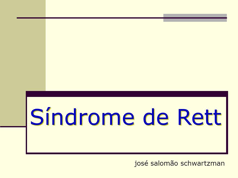 Síndrome de Rett estágios 1- estagnação precoce 6 a 18 meses duração: meses 2- rapidamente destrutivo 1 a 3 anos duração: semanas/meses 3- pseudo-estacionário 2 a 10 anos duração: meses/anos 4- deterioração motora tardia 10 anos duração: anos José Salomão Schwartzman