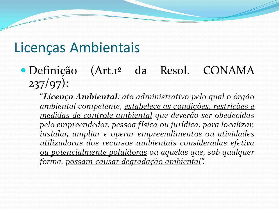 Licenças Ambientais Definição (Art.1º da Resol. CONAMA 237/97): Licença Ambiental: ato administrativo pelo qual o órgão ambiental competente, estabele