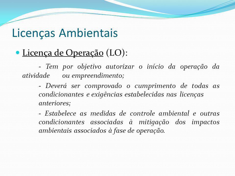 Licenças Ambientais Licença de Operação (LO): - Tem por objetivo autorizar o início da operação da atividade ou empreendimento; - Deverá ser comprovad