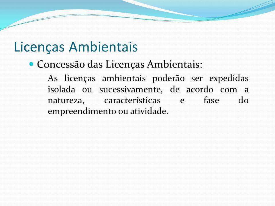 Licenças Ambientais Concessão das Licenças Ambientais: As licenças ambientais poderão ser expedidas isolada ou sucessivamente, de acordo com a naturez
