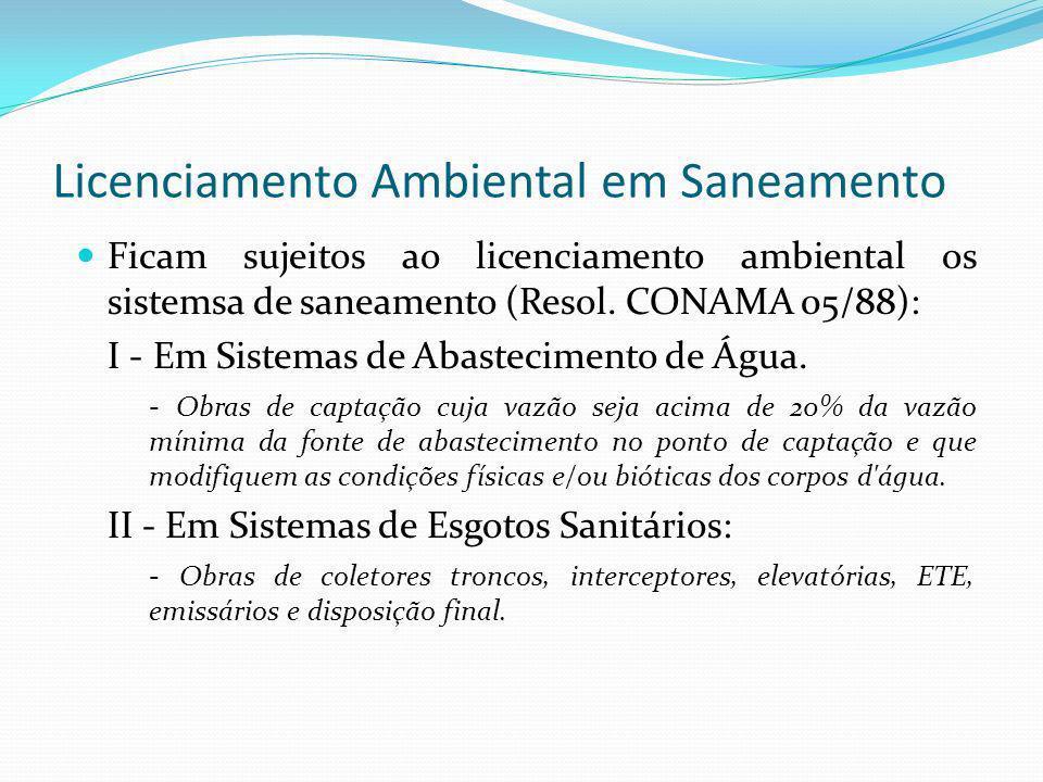 Licenciamento Ambiental em Saneamento Ficam sujeitos ao licenciamento ambiental os sistemsa de saneamento (Resol. CONAMA 05/88): I - Em Sistemas de Ab