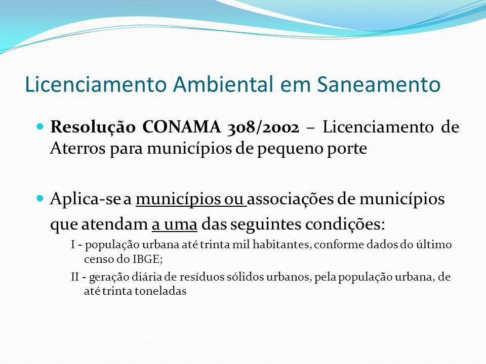 Licenciamento Ambiental em Saneamento Resolução CONAMA 308/2002 – Licenciamento de Aterros para municípios de pequeno porte Aplica-se a municípios ou
