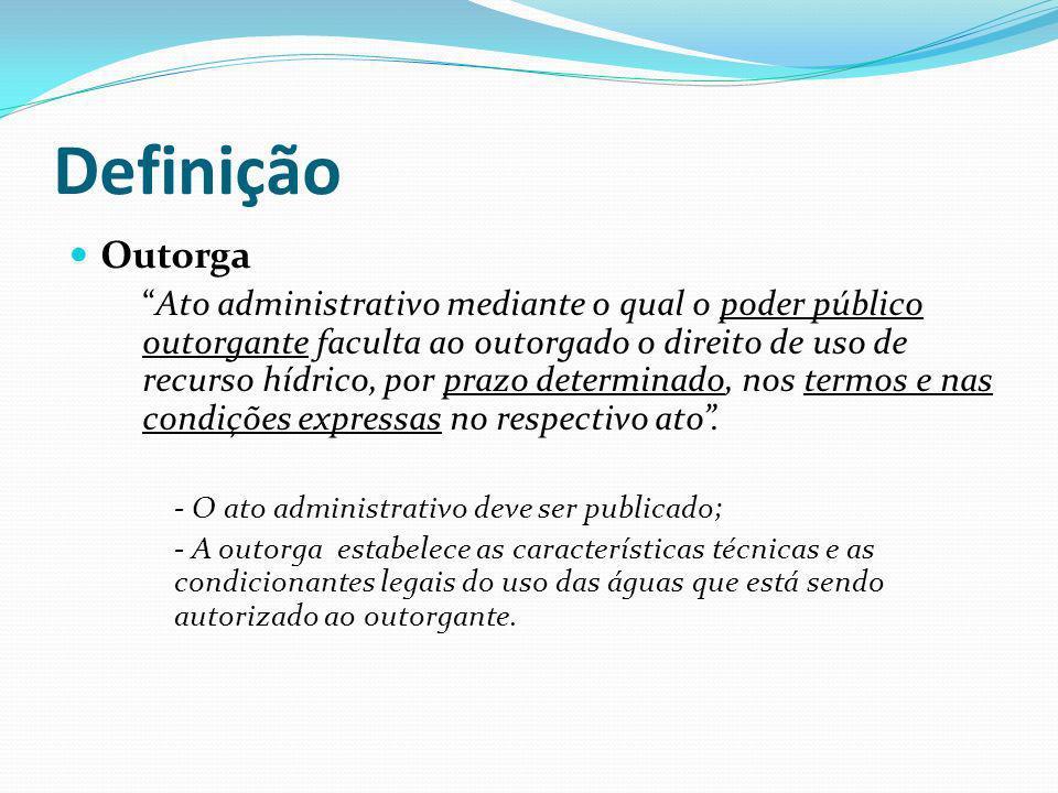 Definição Outorga Ato administrativo mediante o qual o poder público outorgante faculta ao outorgado o direito de uso de recurso hídrico, por prazo de