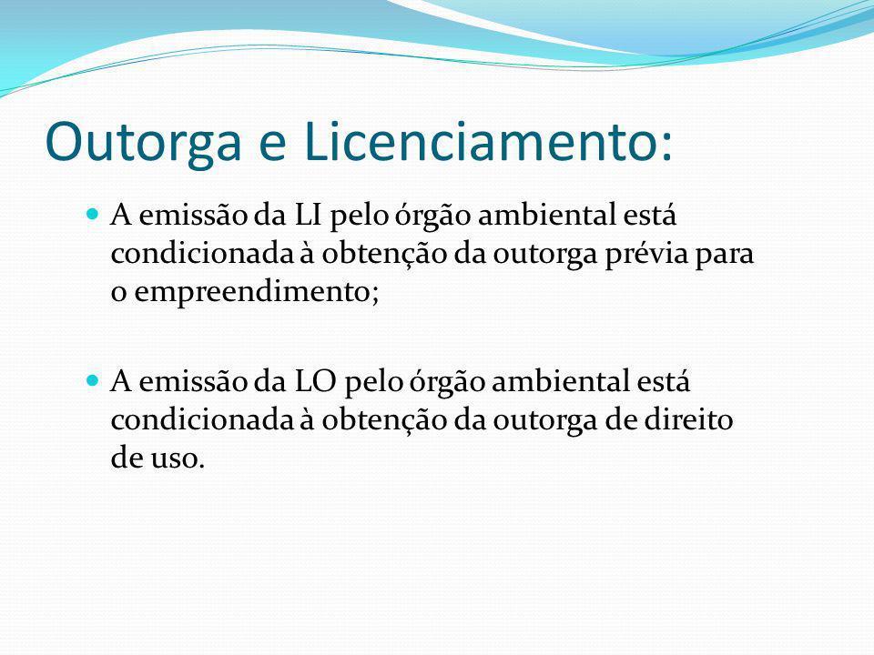Outorga e Licenciamento: A emissão da LI pelo órgão ambiental está condicionada à obtenção da outorga prévia para o empreendimento; A emissão da LO pe