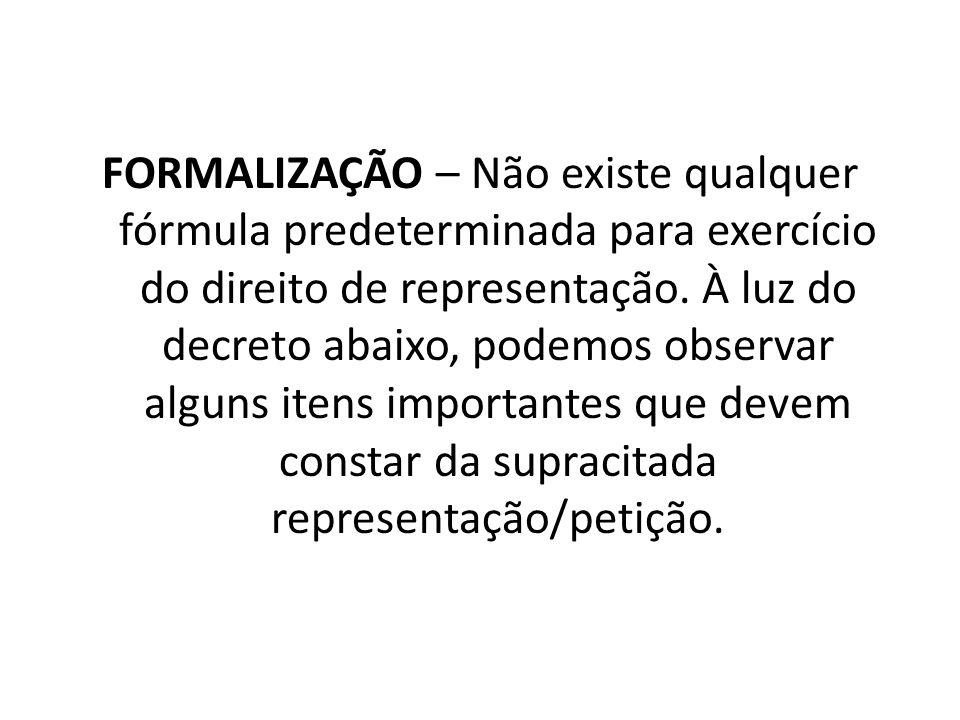 FORMALIZAÇÃO – Não existe qualquer fórmula predeterminada para exercício do direito de representação. À luz do decreto abaixo, podemos observar alguns